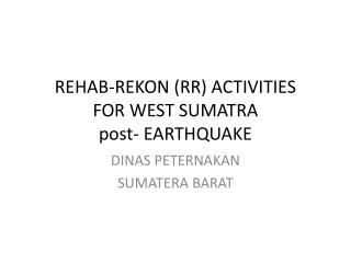 REHAB-REKON (RR) ACTIVITIES FOR WEST SUMATRA post- EARTHQUAKE