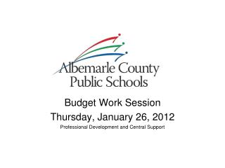 Budget Work Session Thursday, January 26, 2012 Professional Development and Central Support