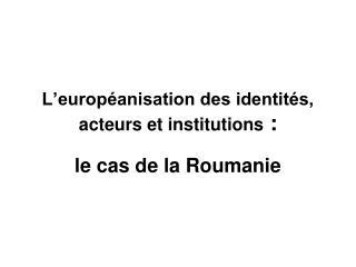 L'européanisation des identités, acteurs et institutions  :
