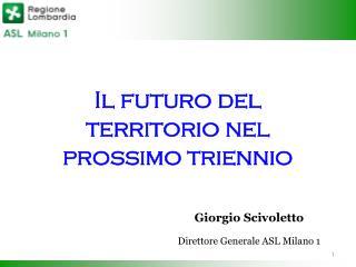 Il futuro del territorio nel prossimo triennio Giorgio Scivoletto Direttore Generale ASL Milano 1