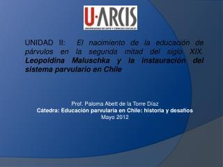 Prof. Paloma Abett de la Torre Díaz Cátedra: Educación parvularia en Chile: historia y desafíos