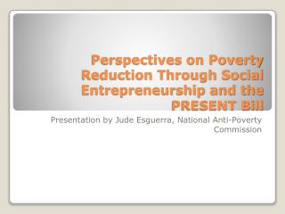 Perspectives on Poverty Reduction Through Social Entrepreneurship and the PRESENT Bill