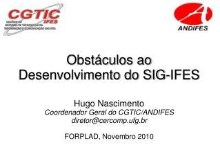 Obstáculos ao  Desenvolvimento do SIG-IFES Hugo Nascimento Coordenador Geral do CGTIC/ANDIFES