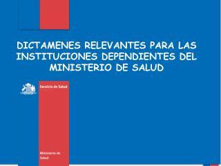 DICTAMENES RELEVANTES PARA LAS INSTITUCIONES DEPENDIENTES DEL MINISTERIO DE SALUD