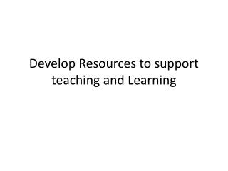 Develop Resources to support teaching and Learning