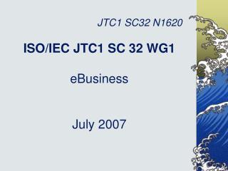 ISO/IEC JTC1 SC 32 WG1 eBusiness July 2007