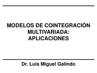MODELOS DE COINTEGRACIÓN MULTIVARIADA: APLICACIONES Dr. Luis Miguel Galindo