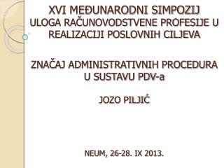 ZNAČAJ ADMINISTRATIVNIH PROCEDURA U SUSTAVU PDV-a JOZO PILJIĆ NEUM, 26-28. IX 2013.