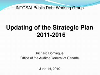 INTOSAI Public Debt Working Group Updating of the Strategic Plan 2011-2016 Richard  Domingue