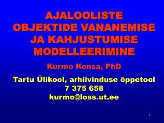 AJALOOLISTE OBJEKTIDE VANANEMISE JA KAHJUSTUMISE MODELLEERIMINE  Kurmo Konsa, PhD