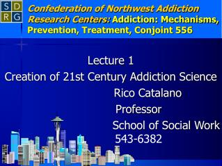 Lecture 1 Creation of 21st Century Addiction Science 				Rico Catalano 			Professor
