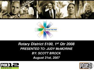 Rotary District 5100, 1 st  Qtr 2008 PRESENTED TO: JUDY McMORINE BY: SCOTT BROCK August 31st, 2007