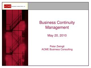 Business Continuity Management May 20, 2010 Peter Zwingli ACME Business Consulting