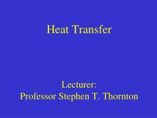 Heat Transfer Lecturer:  Professor Stephen T. Thornton