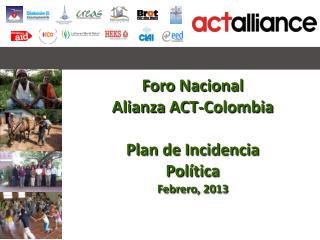Foro Nacional  Alianza ACT-Colombia Plan de Incidencia Política Febrero, 2013