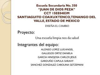 DISEÑA EL CAMBIO Proyecto: Una escuela limpia nos da salud Integrantes del equipo: