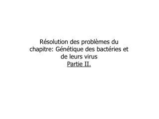 Résolution des problèmes du chapitre: Génétique des bactéries et de leurs virus Partie II.