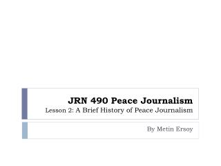 JRN 490 Peace Journalism  Lesson 2:  A Brief History of Peace Journalism