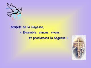 Ami(e)s de la Sagesse,  «Ensemble, aimons, vivons   et proclamons la Sagesse»