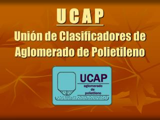 U C A P Unión de Clasificadores de Aglomerado de Polietileno