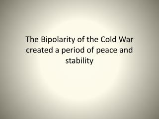 The Bipolarity of the Cold War created a period of peace and stability