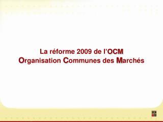 La r forme 2009 de l OCM  Organisation Communes des March s