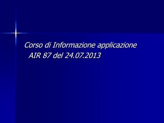 Corso di Informazione applicazione    AIR 87 del 24.07.2013