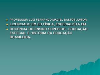 PROFESSOR: LUIZ FERNANDO MACIEL BASTOS JUNIOR  LICENCIADO EM ED FÍSICA, ESPECIALISTA EM