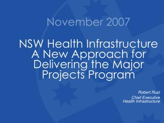 November 2007 NSW Health Infrastructure A New Approach for Delivering the Major Projects Program