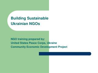 Building Sustainable  Ukrainian NGOs   NGO training prepared by: United States Peace Corps, Ukraine Community Economic D