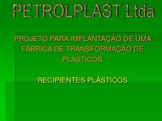PROJETO PARA IMPLANTAÇÃO DE UMA  FÁBRICA DE TRANSFORMAÇÃO DE  PLÁSTICOS RECIPIENTES PLÁSTICOS