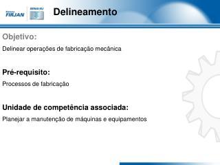 Objetivo: Delinear operações de fabricação mecânica Pré-requisito: Processos de fabricação