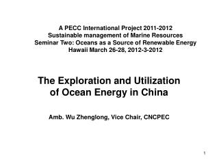 The Exploration and Utilization of Ocean Energy in China Amb. Wu Zhenglong, Vice Chair, CNCPEC