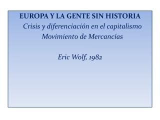 EUROPA Y LA GENTE SIN HISTORIA    Crisis y diferenciaci n en el capitalismo    Movimiento de Mercanc as  Eric Wolf, 1982