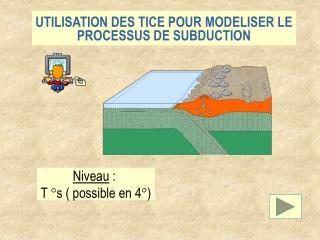 UTILISATION DES TICE POUR MODELISER LE PROCESSUS DE SUBDUCTION