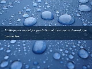 Multi-factor model for prediction of the caspase degradome  Lawrence Wee