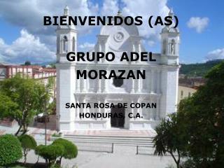 BIENVENIDOS (AS) GRUPO ADEL  MORAZAN SANTA ROSA DE COPAN HONDURAS, C.A.