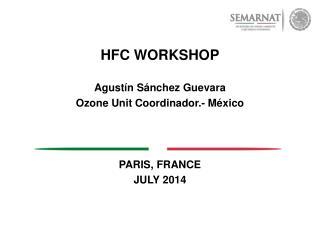 HFC WORKSHOP Agustín Sánchez Guevara Ozone Unit Coordinador.- México PARIS, FRANCE JULY 2014