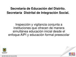 S ecretaría de Educación del Distrito.  S ecretaría  Distrital de Integración Social.