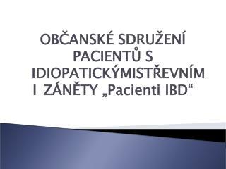 """OBČANSKÉ SDRUŽENÍ PACIENTŮ S IDIOPATICKÝMISTŘEVNÍMI ZÁNĚTY """"Pacienti IBD"""""""