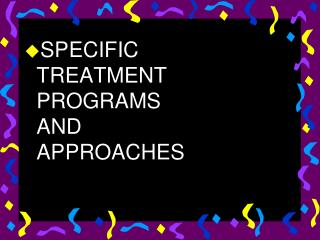 SPECIFIC TREATMENT PROGRAMS AND APPROACHES