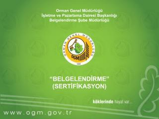 Orman Genel Müdürlüğü İşletme ve Pazarlama Dairesi Başkanlığı Belgelendirme Şube Müdürlüğü