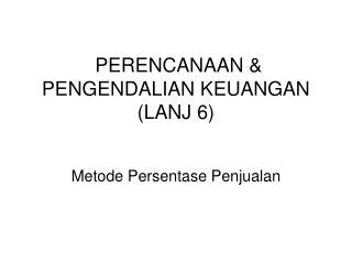 PERENCANAAN & PENGENDALIAN KEUANGAN (LANJ 6)