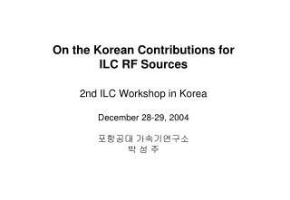 On the Korean Contributions for ILC RF Sources 2nd ILC Workshop in Korea December 28-29, 2004