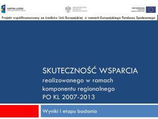 skuteczność wsparcia  realizowanego w ramach  komponentu regionalnego  PO KL 2007-2013