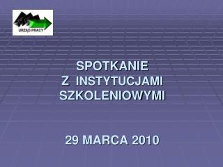 SPOTKANIE   Z   INSTYTUCJAMI   SZKOLENIOWYMI 29 MARCA 2010
