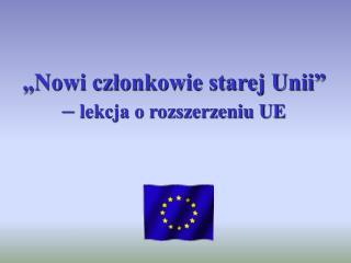 """""""Nowi członkowie starej Unii"""" –  lekcja o rozszerzeniu UE"""