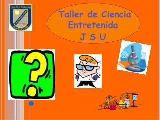 Taller de Ciencia Entretenida  J S U