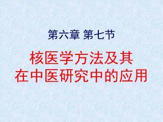 第六章 第七节 核医学方法及其  在中医研究中的应用