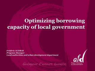 Optimizing borrowing capacity of local government Frédéric AUDRAS Program Manager